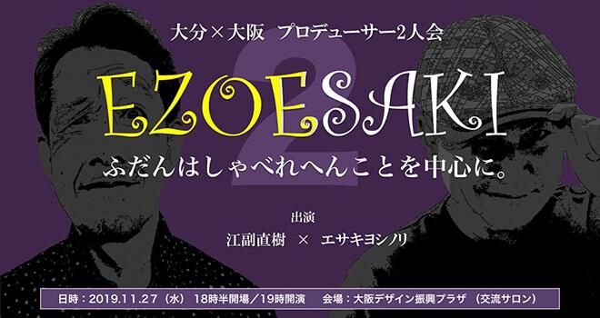 大分 X 大阪 プロデューサー2人会「ezoesaki」第2章