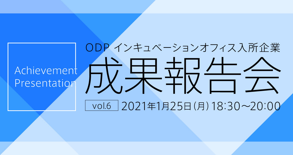 ODP インキュベーションオフィス入所企業 成果報告会 vol.6